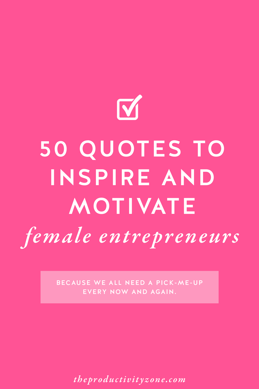 50 quotes to inspire and motivate female entrepreneurs (because sometimes we all need a kick in the pants or pick-me-up on this journey of entrepreneurship) on The Productivity Zone!!