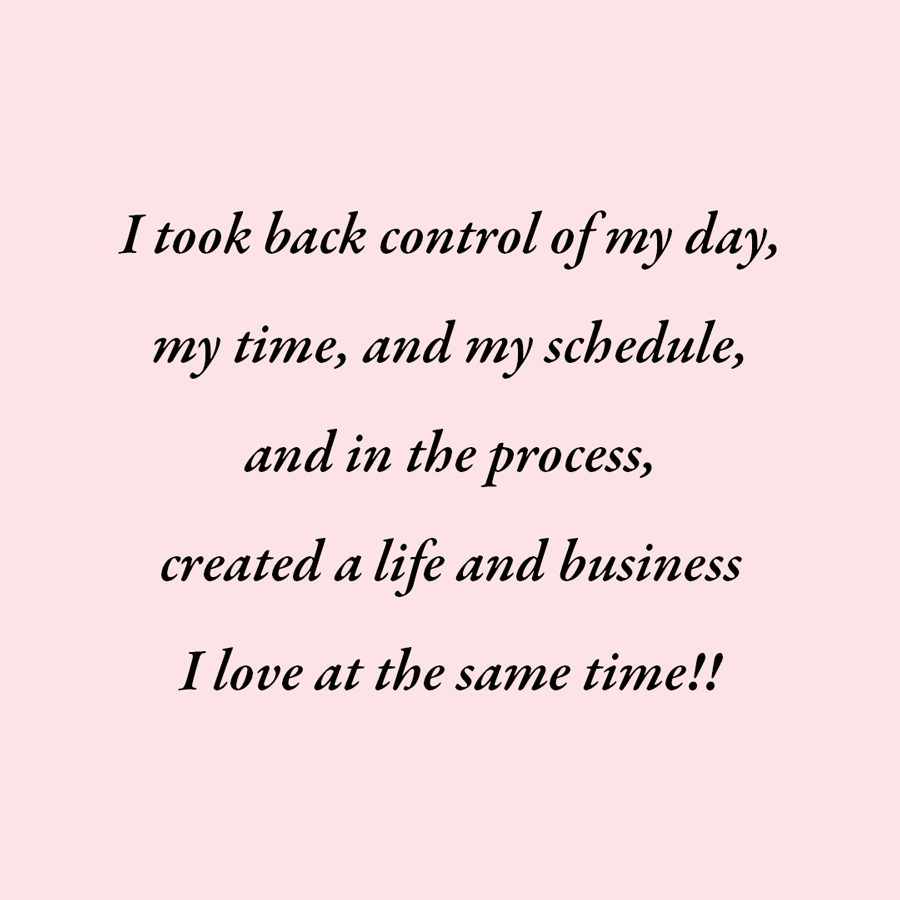 "The words ""I took back control of my day, my time, and my schedule, and in the process, created a life and business I love at the same time!"" on a blush pink background"